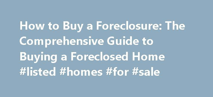 How to Buy a Foreclosure: The Comprehensive Guide to Buying a Foreclosed Home #listed #homes #for #sale http://property.remmont.com/how-to-buy-a-foreclosure-the-comprehensive-guide-to-buying-a-foreclosed-home-listed-homes-for-sale/  How to Buy a Foreclosure. The Comprehensive Guide to Buying a Foreclosed Home Hey Brandon, 90% of the properties that I buy are REOs. I have an excellent realtor that not only helps locate them but knows the values in that area. I do my own inspection- roofs…
