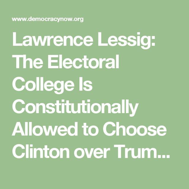 Lawrence Lessig: The Electoral College Is Constitutionally Allowed to Choose Clinton over Trump | Democracy Now!