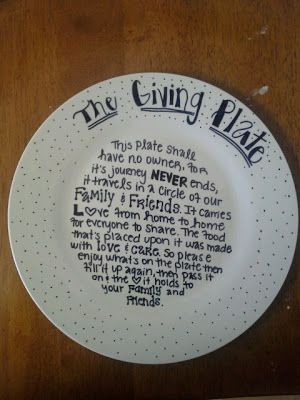 The Giving Plate This plate shall have no owner for its journey never ends, It travels in a circle of our family and friends. It carries love from home to home for everyone to share, The food that's placed upon it was made with love and care. So please enjoy what's on the plate, Then fill it up again, Then pass along the love it holds to your family and friends.