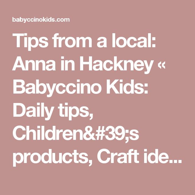 Tips from a local: Anna in Hackney «  Babyccino Kids: Daily tips, Children's products, Craft ideas, Recipes & More