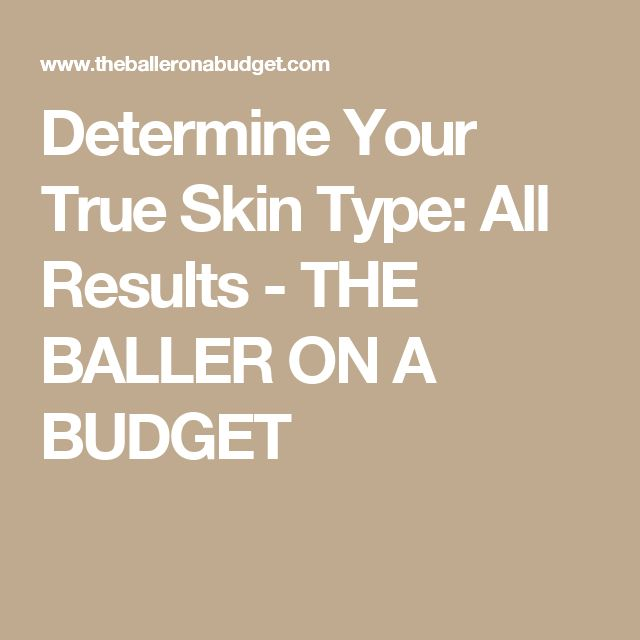 Determine Your True Skin Type: All Results - THE BALLER ON A BUDGET