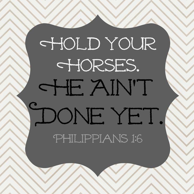 Philippians 1:6.  Southern translation.  :)  Praise God He's still working on me!  Practice Hospitality. - Blog. - Philippians1:6.