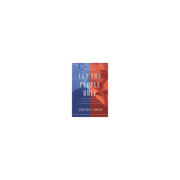 Let the People Rule : Theodore Roosevelt and the Birth of the Presidential Primary (Reprint) (Paperback)