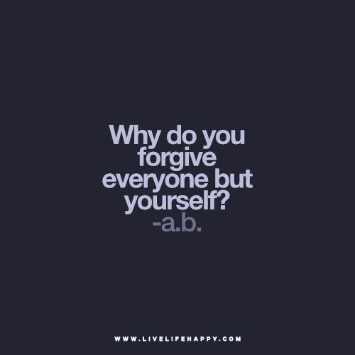 Why do you forgive everyone but yourself? -a.b. www.livelifehappy.com