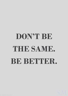 don't be the same. be better.