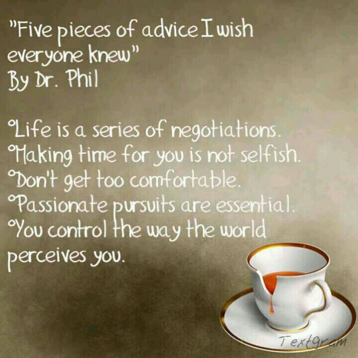 Dr. Phil's Advice - My favorite and the one that most people seem to miss is: YOU control the way the world perceives you.