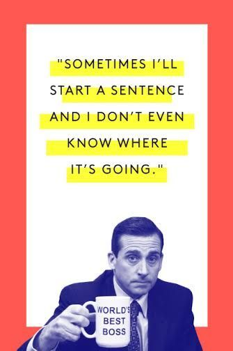 "The Tao Of Michael Scott #refinery29 http://www.refinery29.com/2015/03/83753/michael-scott-office-quotes#slide-14 ""Sometimes I'll start a sentence and I don't even know where it's going. I just hope I find it along the way.""Watch here (at about 1:10)"