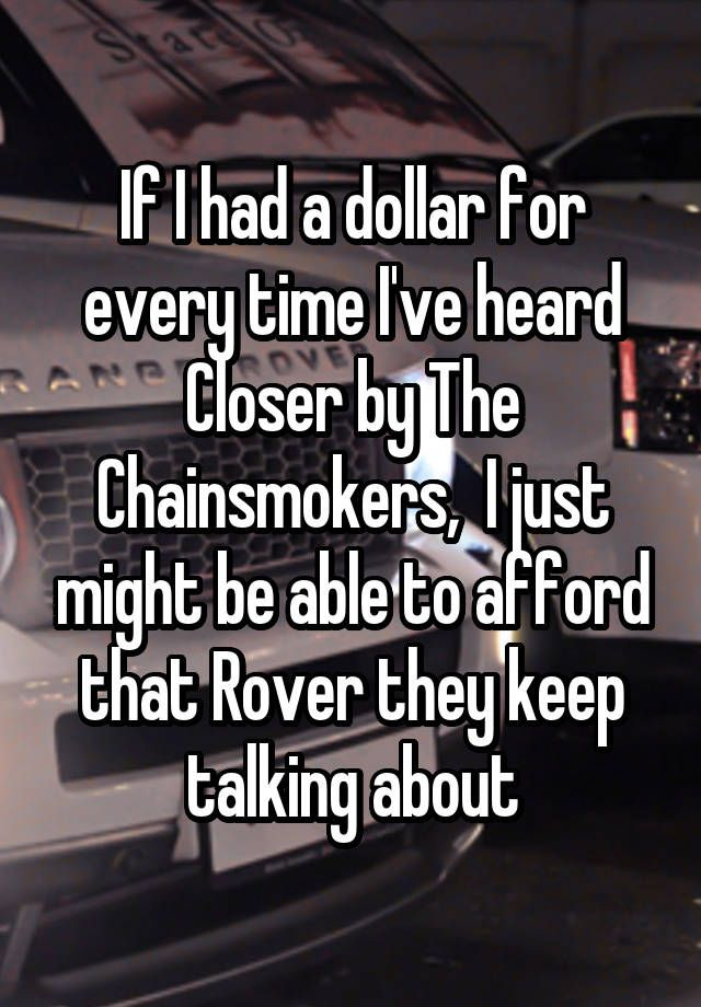 """If I had a dollar for every time I've heard Closer by The Chainsmokers,  I just might be able to afford that Rover they keep talking about"""