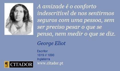 A amizade é o conforto indescritível de nos sentirmos seguros com uma pessoa, sem ser preciso pesar o que se pensa, nem medir o que se diz - George Eliot - Citação / Frase - Citador