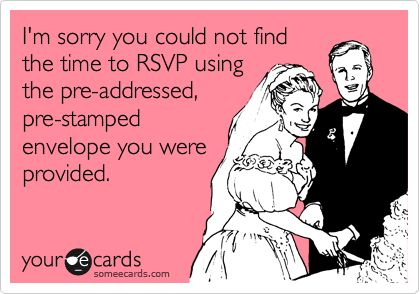 I know theses people!    Funny Wedding Ecard: I'm sorry you could not find the time to RSVP using the pre-addressed, pre-stamped envelope you were provided.