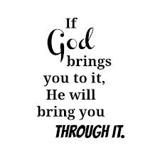 If god brings you to it, he will see you through it (i hope)