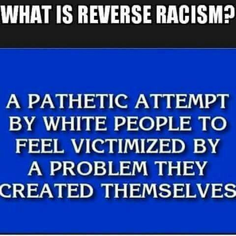 What is reverse racism? A pathetic attempt by white people to feel victimized by a problem they created themselves.