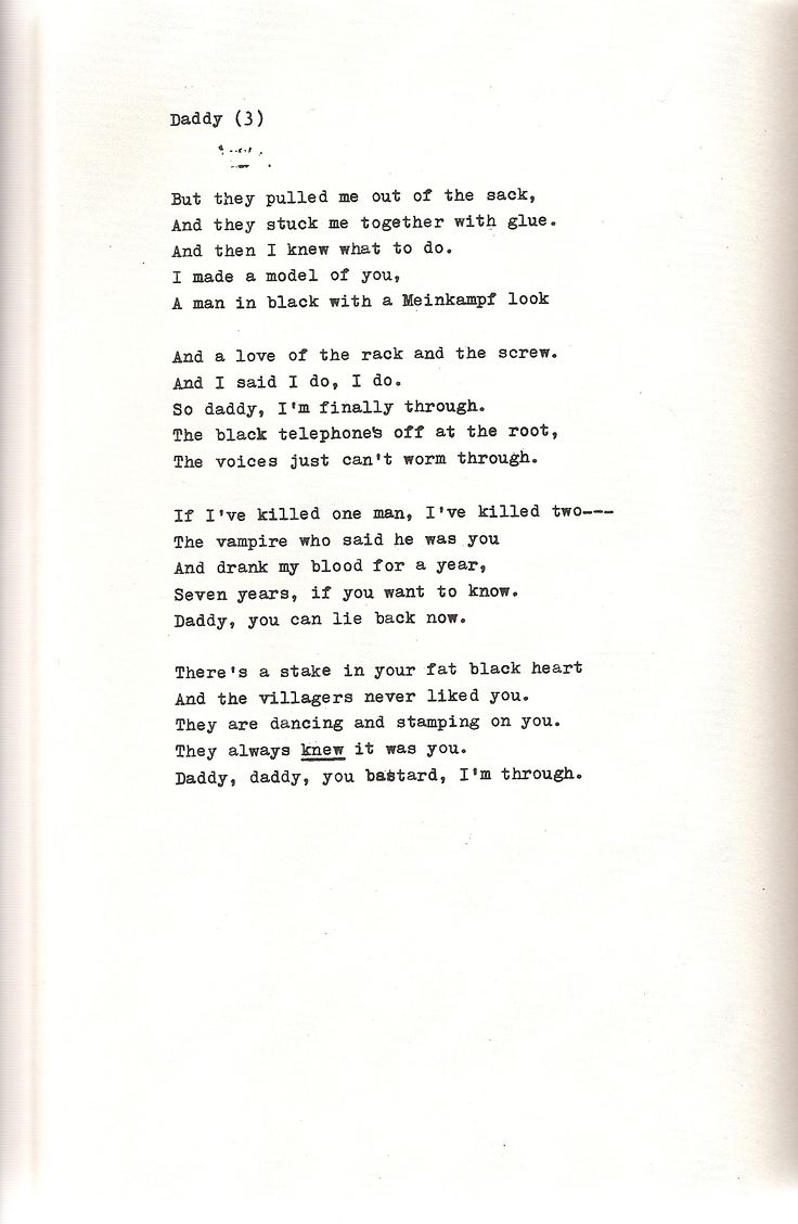 "Another favorite poem. Part 3 of Plath's ""Daddy."" Speaking about her poem, Plath stated in a BBC radio reading that it was about ""a girl with an Electra complex [whose] father died while she thought he was God. Her case is complicated by the fact that her father was also a Nazi and her mother very possibly part Jewish. In the daughter the two strains marry and paralyze each other - she has to act out the awful little allegory once over before she is free of it."""