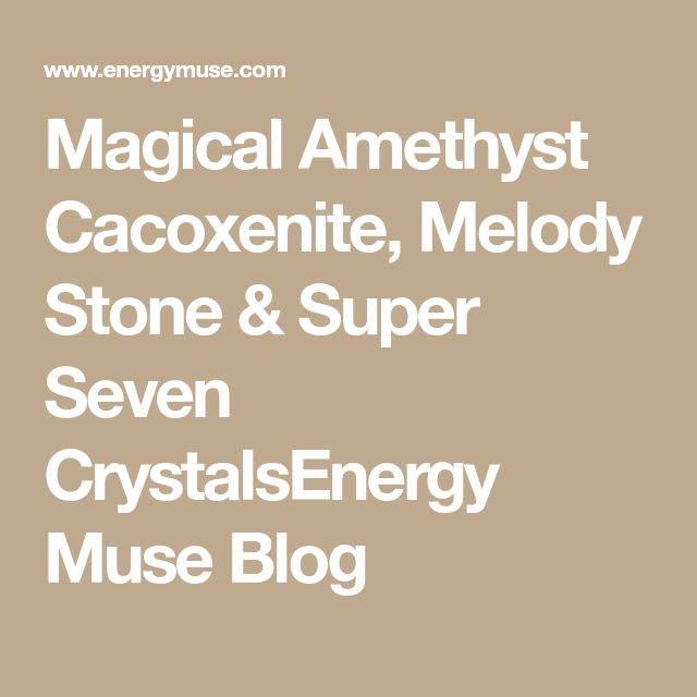Magical Amethyst Cacoxenite, Melody Stone & Super Seven CrystalsEnergy Muse Blog