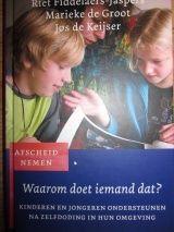 Waarom doet iemand dat? Riet Fiddelaers-Jaspers & Groot & Keijser - Uitgeverij Ten Have, Kampen - Averbode, 2006 - ISBN 9789025957155 - Kinderen en jongeren ondersteunen na zelfdoding in hun omgeving.