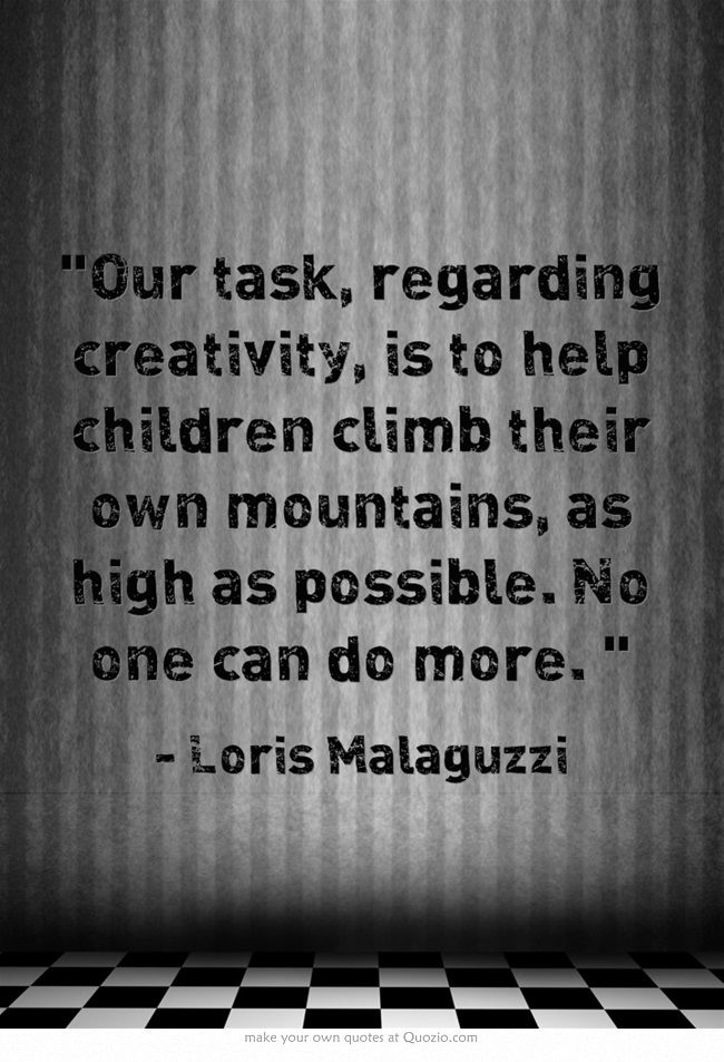 Our task, regarding creativity, is to help children climb their own mountains, as high as possible. No one can do more ≈≈