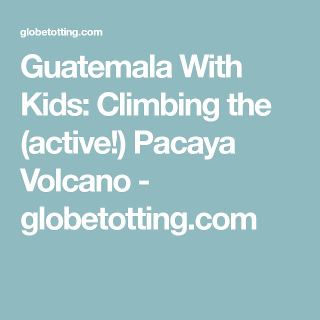 Guatemala With Kids: Climbing the (active!) Pacaya Volcano - globetotting.com