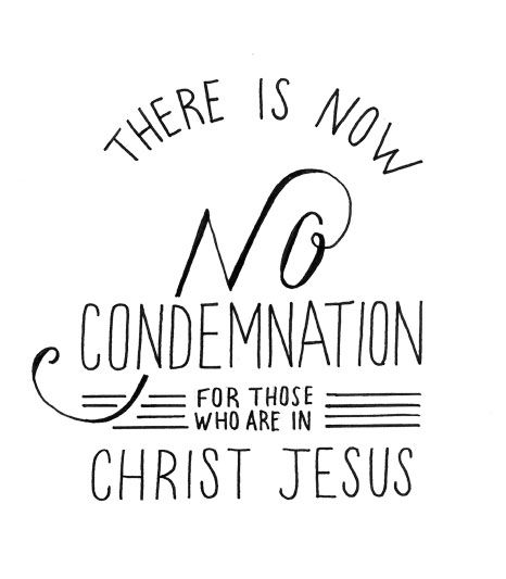 "there is now no condemnation for those who are in Christ Jesus"" Romans 8:1"