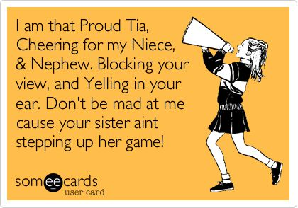 I am that Proud Tia, Cheering for my Niece, & Nephew. Blocking your view, and Yelling in your ear. Don't be mad at me cause your sister aint...