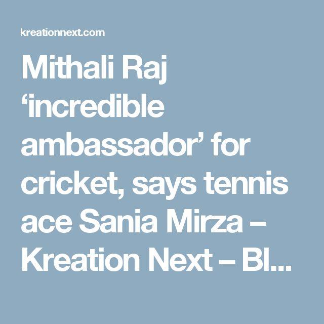 Mithali Raj 'incredible ambassador' for cricket, says tennis ace Sania Mirza – Kreation Next – Blog