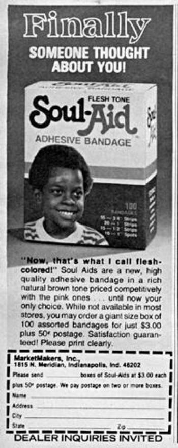 "No, seriously? This is a real ad? ""Priced competitively with the pink ones""...I can see where the concept's ok...it's the whole 'Soul-Aid' & condescending tone! Why didn't 'Band-Aid' offer band aids for different skin tones...nobody has Barbie or Batman skin & they sell! Lol!"