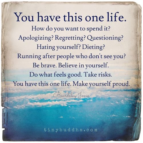 You have this one life. How do you want to spend it? Regretting? Questioning? Hating yourself? Do what feels good. Take risks. Make yourself proud. Source: You Have This One Life – Tin…