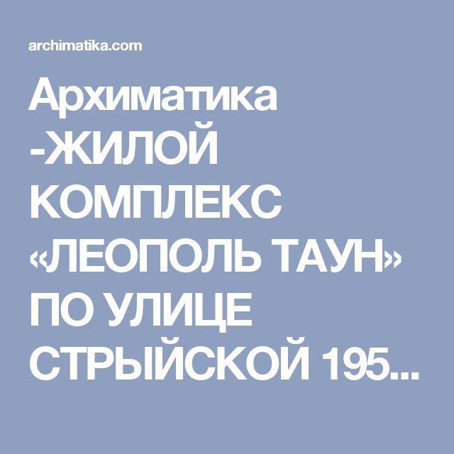 Архиматика -ЖИЛОЙ КОМПЛЕКС «ЛЕОПОЛЬ ТАУН» ПО УЛИЦЕ СТРЫЙСКОЙ 195 В Г. ЛЬВОВ