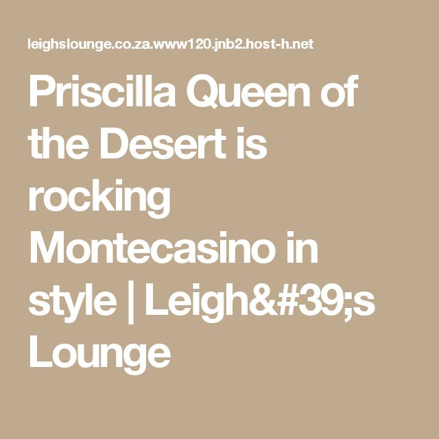 Priscilla Queen of the Desert is rocking Montecasino in style | Leigh's Lounge