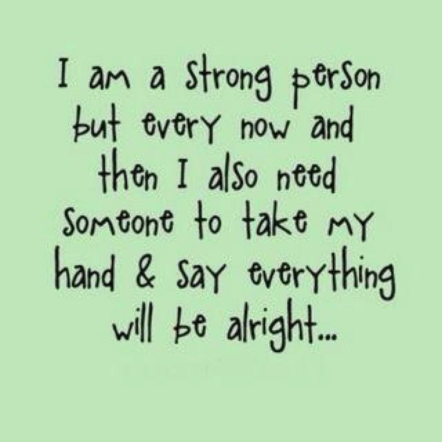 being strong isn't the same as being invincible, we all need encouragement!