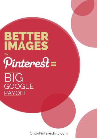 Creating Better Images for Pinterest can Have BIG Google Payoffs #OhSoPinteresting from the lovely Cynthia Sanchez.