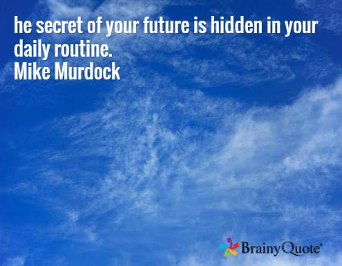 he secret of your future is hidden in your daily routine. Mike Murdock