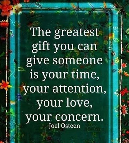 """the greatest gift you can give someone is your time, your attention, your love, your concern."" -joel osteen"