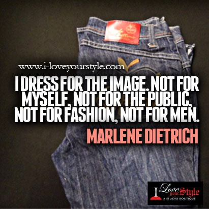 I dress for the image, not for myself, not for the public, not for fashion, not for men.  Marlene Dietrich