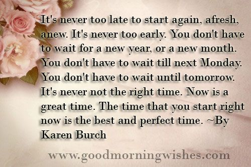 Motivational Good Morning Quotes  :Motivational Quotes: It's never too late to start again, afresh, anew. It's never too early. You don't have to wait for a new year, or a new month. You don't have to wait till next Monday. You don't have to wait until tomorrow. It's never not the right time. Now is a great time. The time that you start right now is the best and perfect time. ~By Karen Burch