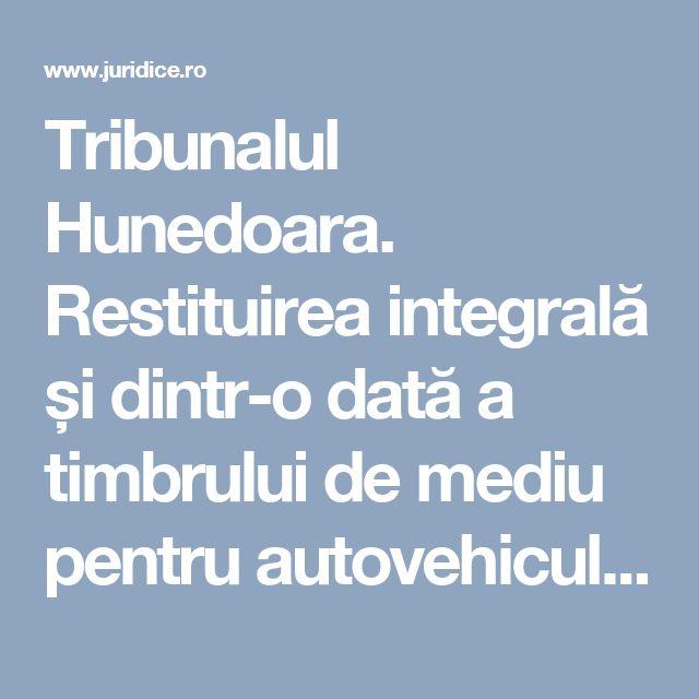 Tribunalul Hunedoara. Restituirea integrală și dintr-o dată a timbrului de mediu pentru autovehicule   JURIDICE.ro