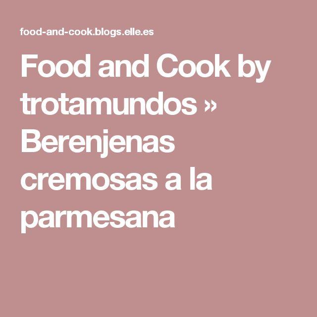 Food and Cook by trotamundos » Berenjenas cremosas a la parmesana