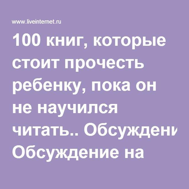 100 книг, которые стоит прочесть ребенку, пока он не научился читать.. Обсуждение на LiveInternet - Российский Сервис Онлайн-Дневников
