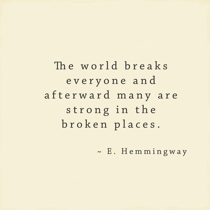 """""""The world breaks everyone and afterward many are strong in the broken places."""" ~E Hemingway"""