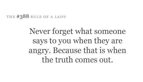 Never forget what someone says to you when they are angry. Because that is when the truth comes out.