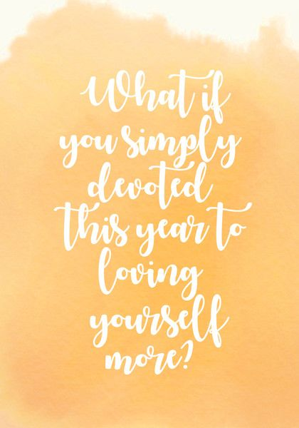 """What if you simply devoted this year to loving yourself more?"" - Inspiring Quotes for Your New Year's Resolutions - Photos"