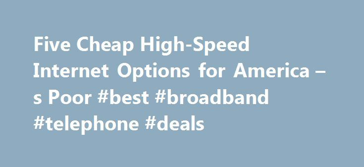 Five Cheap High-Speed Internet Options for America – s Poor #best #broadband #telephone #deals http://broadband.remmont.com/five-cheap-high-speed-internet-options-for-america-s-poor-best-broadband-telephone-deals/  #cheap internet # Five Cheap High-Speed Internet Options for America s Poor If you have a child who participates in the free school lunch program you automatically qualify for the very affordable, $9.95 per month high speed internet access. Lake Forest, CA (PRWEB) September 25…