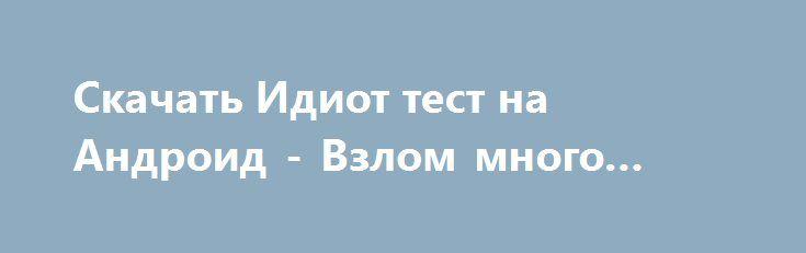 Скачать Идиот тест на Андроид - Взлом много денег http://droider-games.ru/603-skachat-idiot-test-na-android-vzlom-mnogo-deneg.html