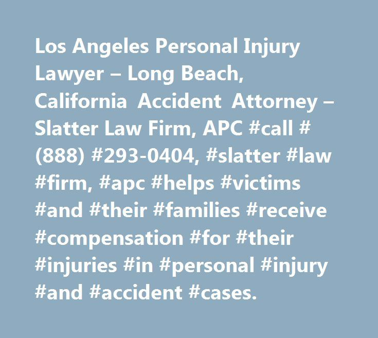 Los Angeles Personal Injury Lawyer – Long Beach, California Accident Attorney – Slatter Law Firm, APC #call #(888) #293-0404, #slatter #law #firm, #apc #helps #victims #and #their #families #receive #compensation #for #their #injuries #in #personal #injury #and #accident #cases. http://las-vegas.remmont.com/los-angeles-personal-injury-lawyer-long-beach-california-accident-attorney-slatter-law-firm-apc-call-888-293-0404-slatter-law-firm-apc-helps-victims-and-their-families-receive/  # Los…