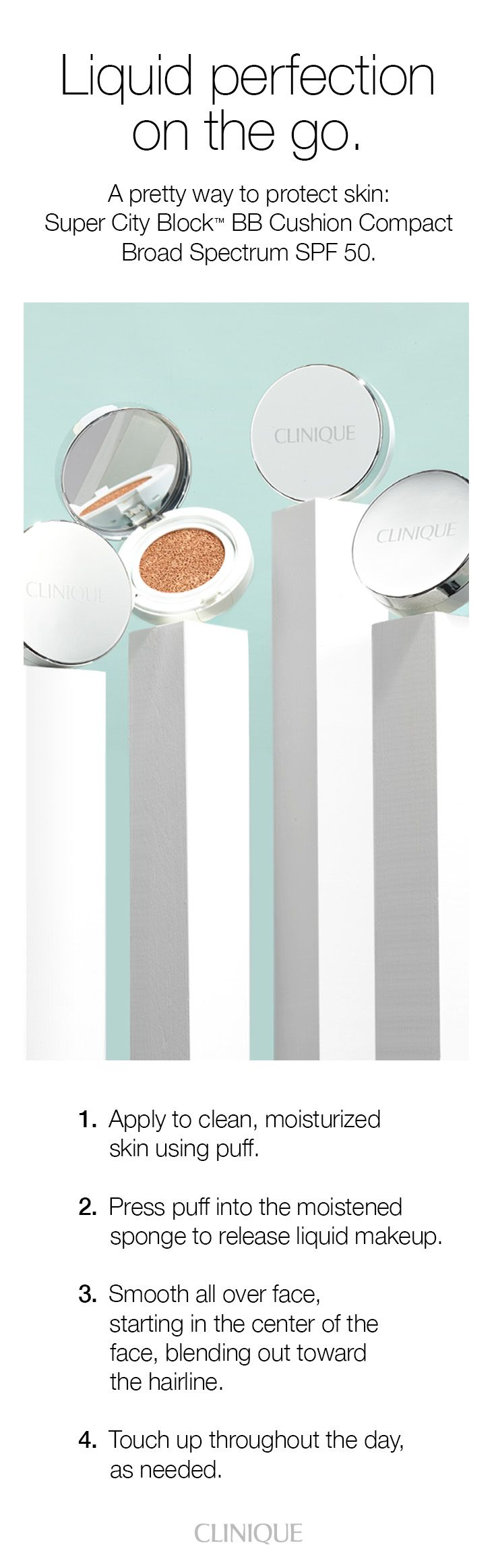 Super City Block BB Cushion Compact Broad Spectrum SPF 50: An easy way to protect and perfect skin on the go. Step 1: Apply to clean, moisturized skin using puff. Step 2: Press puff into the moistened sponge to release liquid makeup. Step 3: Smooth all over face, starting in the center of the face, blending out toward the hairline. Step 4: Touch up throughout the day, as needed.