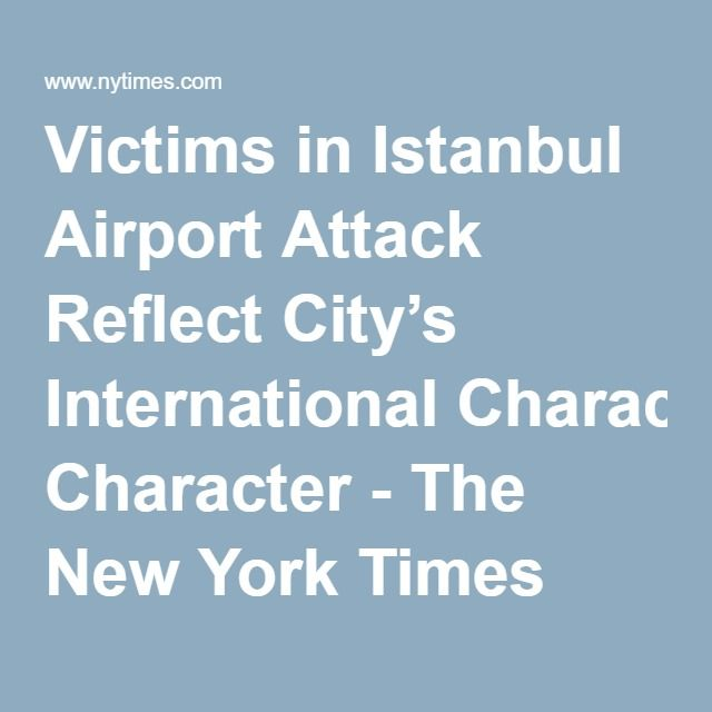 WHAT PROPOGANDA BULLSHIT...MUSLIMS ARE ONLY INTERESTED IN KILLING OTHER MUSLIMS??...WHAT INCREDIBLE CRAP!  Victims in Istanbul Airport Attack Reflect City's International Character - The New York Times