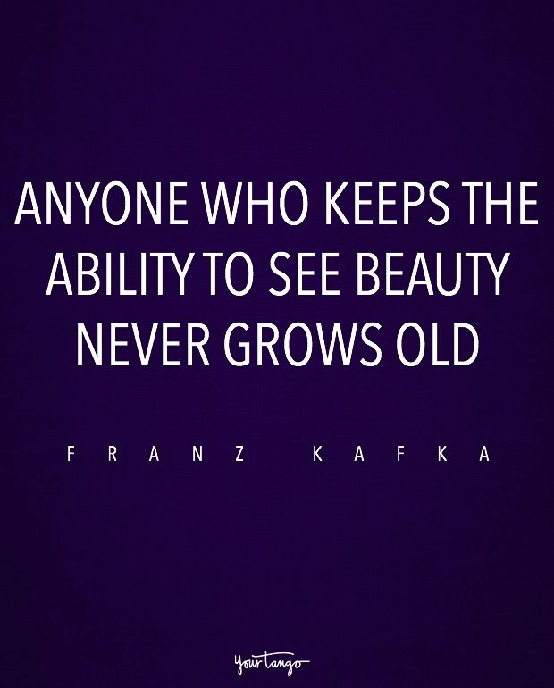 """""""Anyone who keeps the ability to see beauty never grows old."""" — Franz Kafka"""
