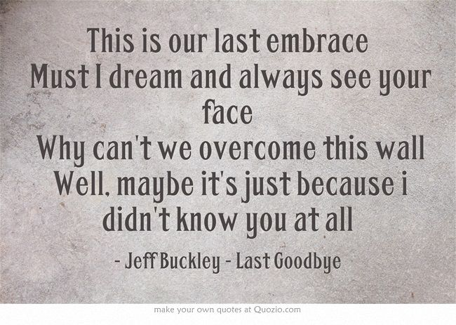 "Jeff Buckley - Last Goodbye. ""Why can't we overcome this wall. Well, maybe it's just because I didn't know you at all."""