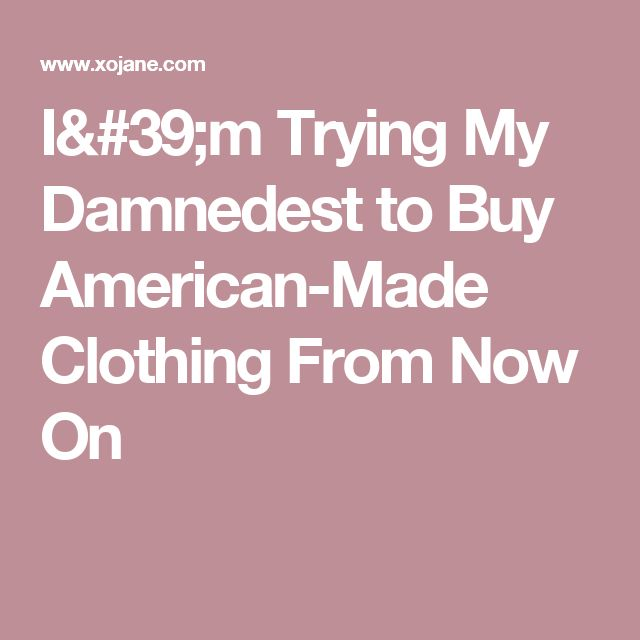 I'm Trying My Damnedest to Buy American-Made Clothing From Now On