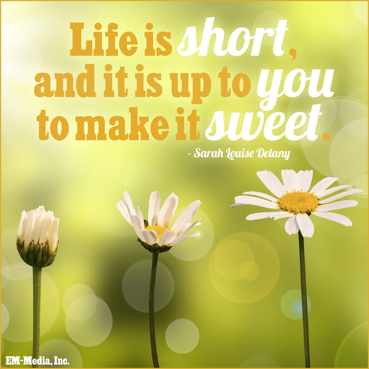 Life is short, and it is up to you to make it sweet. ~ Sarah Louise Delany #EmMediaInc