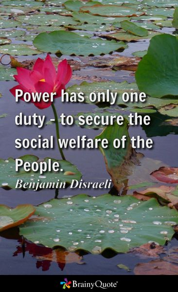 Power has only one duty - to secure the social welfare of the People. - Benjamin Disraeli